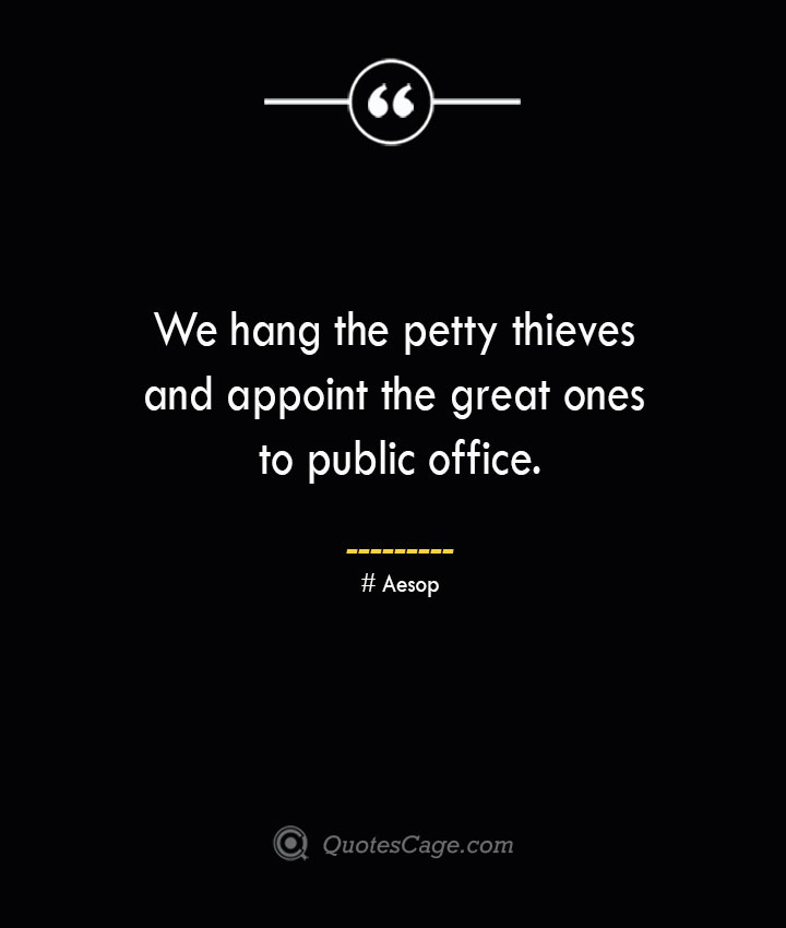 We hang the petty thieves and appoint the great ones to public office. –Aesop