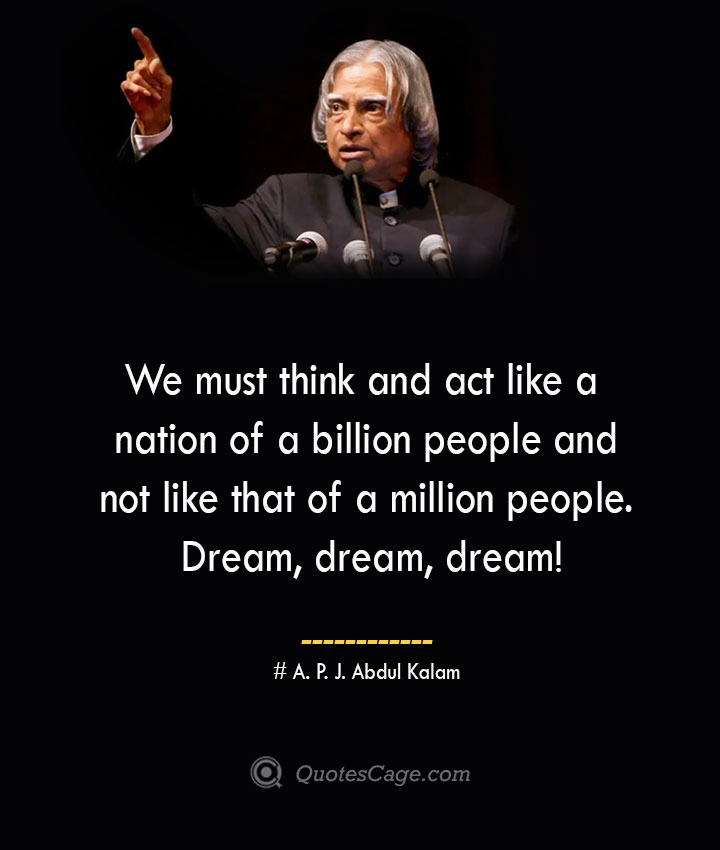We must think and act like a nation of a billion people and not like that of a million people. Dream dream dream A. P. J. Abdul Kalam