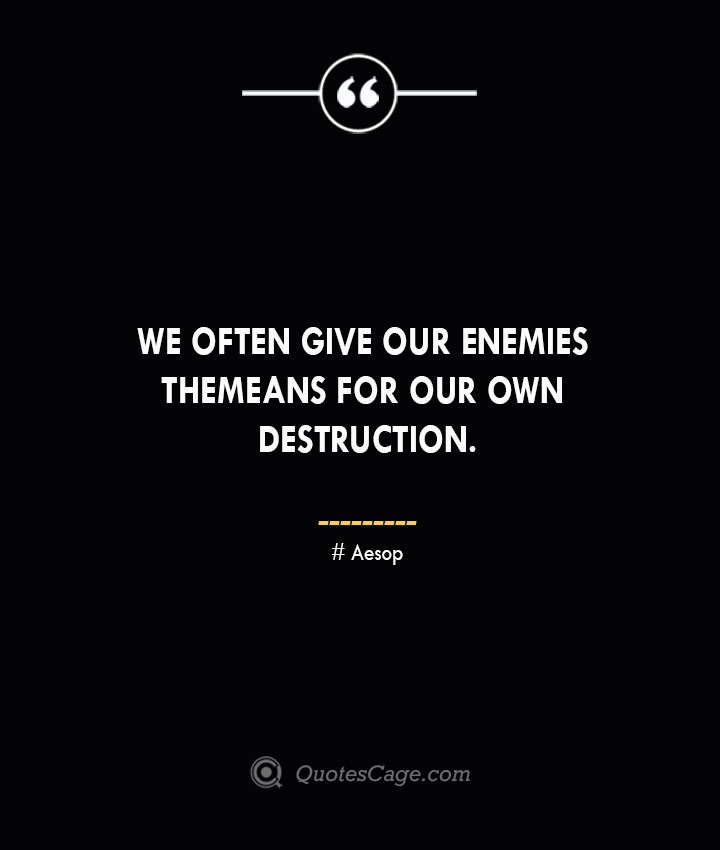 We often give our enemies the means for our own destruction. –Aesop