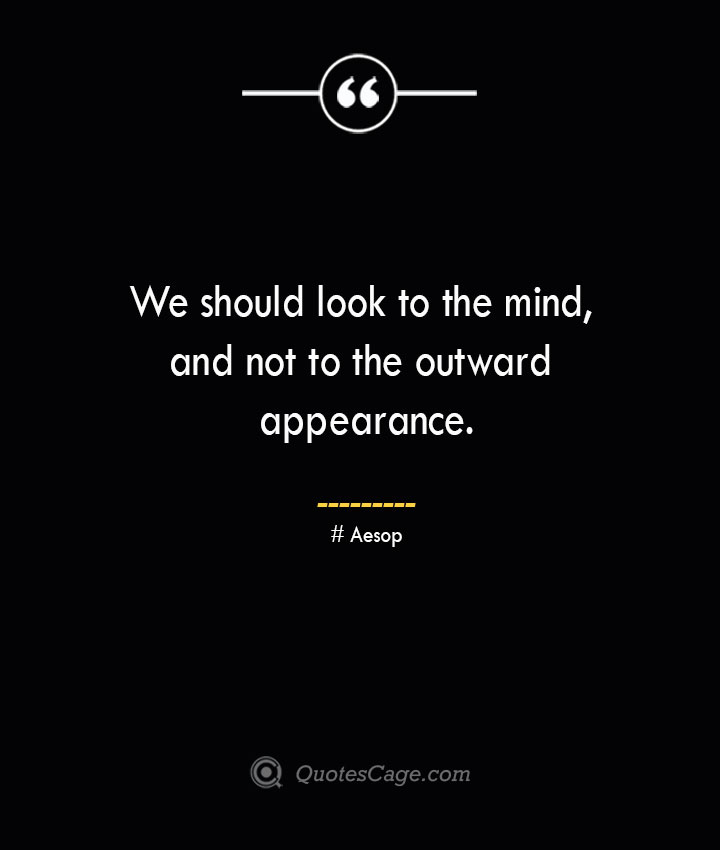 We should look to the mind and not to the outward appearance. –Aesop