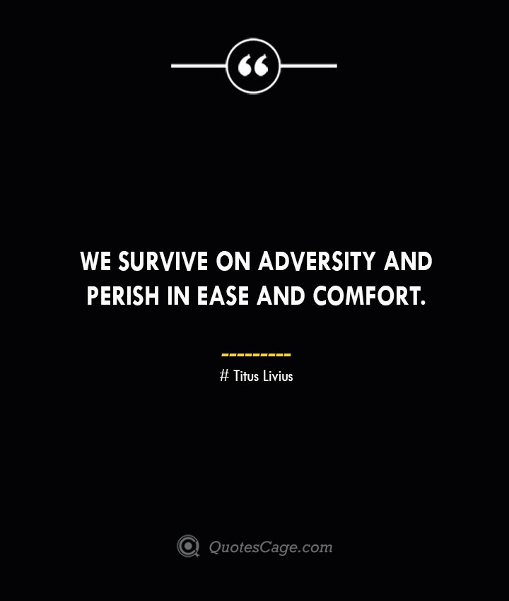 We survive on adversity and perish in ease and comfort. – Titus Livius.