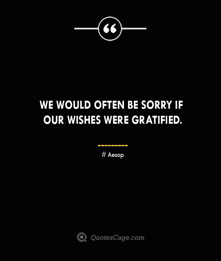 We would often be sorry if our wishes were gratified. –Aesop
