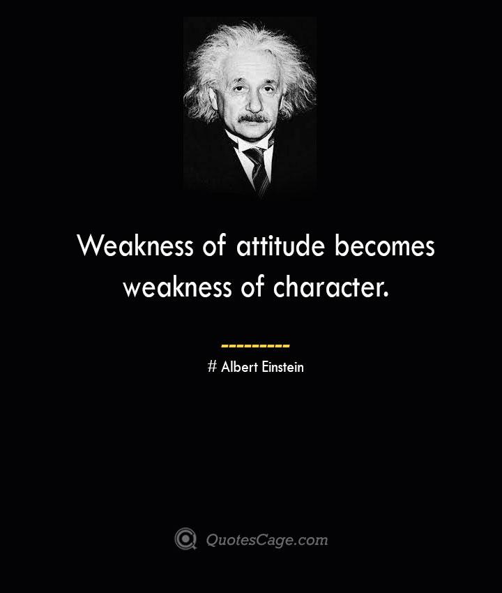 Weakness of attitude becomes weakness of character. –Albert Einstein