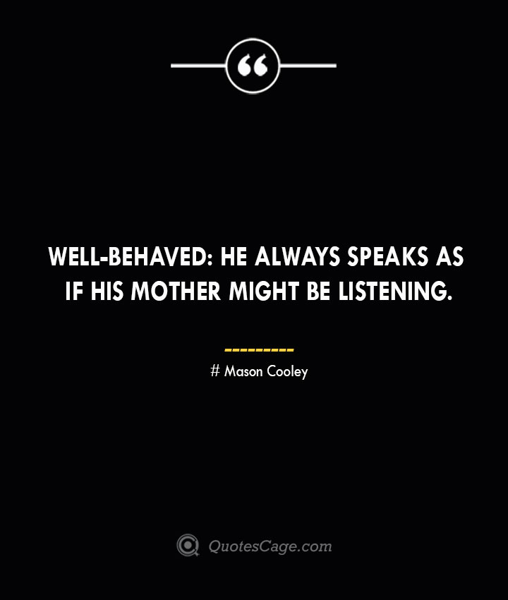 Well behaved he always speaks as if his mother might be listening. Mason Cooley