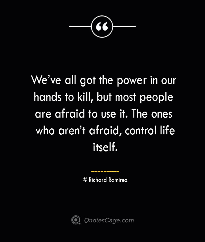 Weve all got the power in our hands to kill but most people are afraid to use it. The ones who arent afraid control life itself.– Richard Ramirez