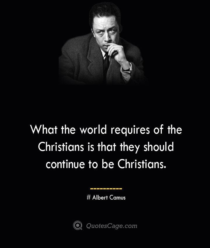 What the world requires of the Christians is that they should continue to be Christians. –Albert Camus