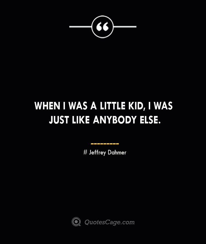 When I was a little kid I was just like anybody else. Jeffrey Dahmer