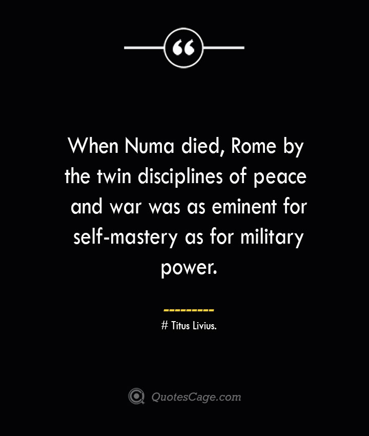 When Numa died Rome by the twin disciplines of peace and war was as eminent for self mastery as for military power. –Titus Livius.