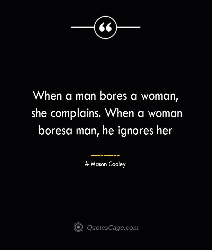 When a man bores a woman she complains. When a woman bores a man he ignores her. Mason Cooley