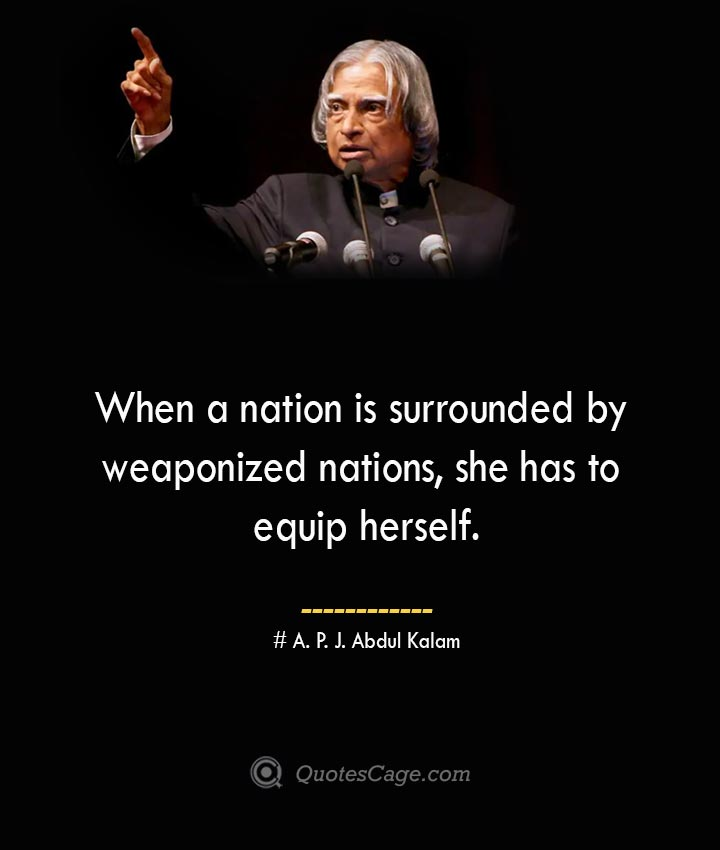 When a nation is surrounded by weaponized nations she has to equip herself. A. P. J. Abdul Kalam