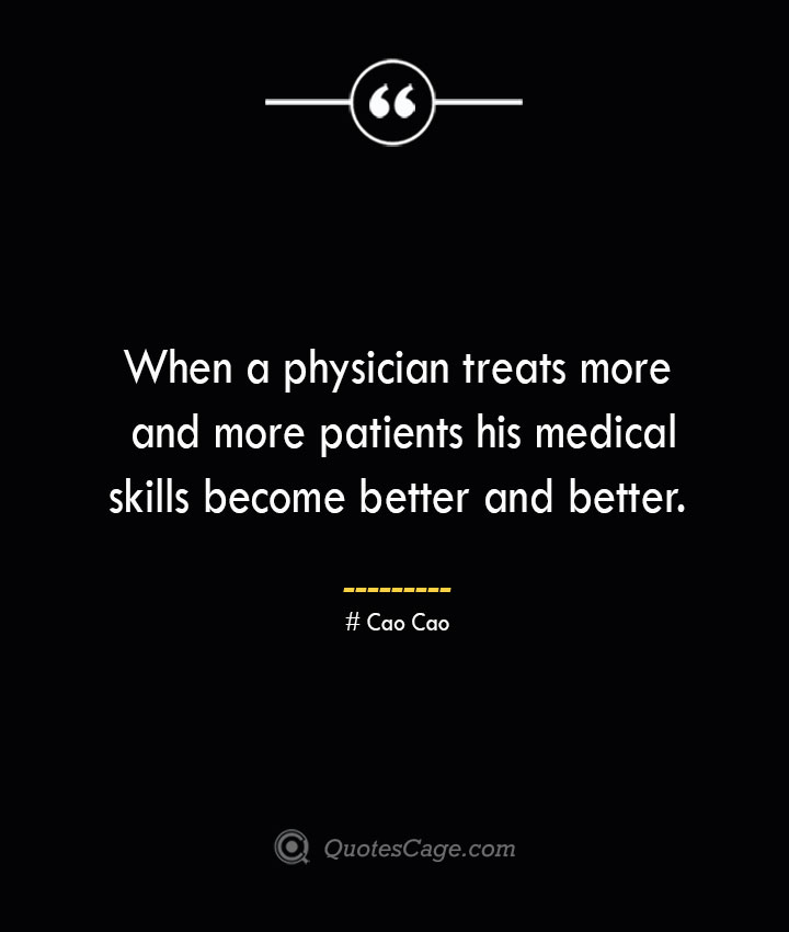 When a physician treats more and more patients his medical skills become better and better. Cao Cao