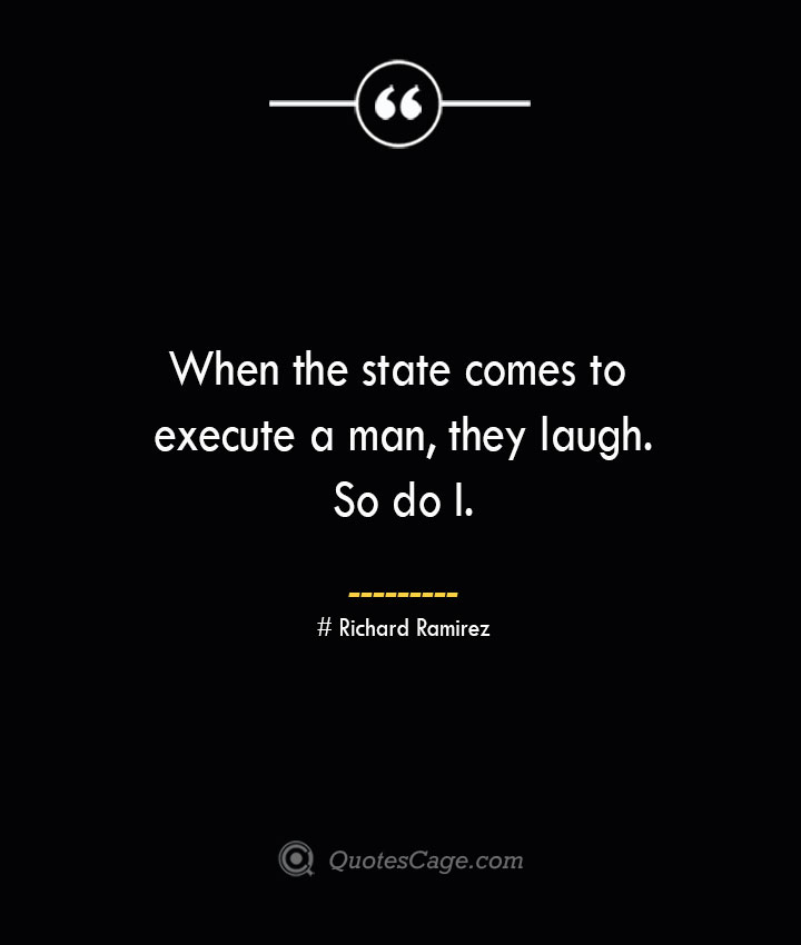 When the state comes to execute a man they laugh. So do I.– Richard Ramirez