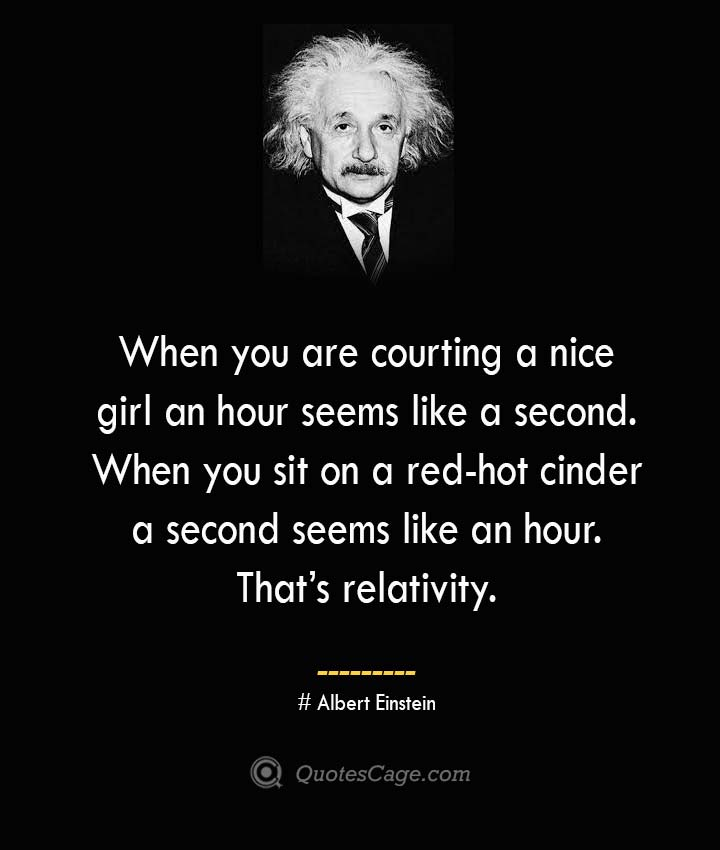 When you are courting a nice girl an hour seems like a second. When you sit on a red hot cinder a second seems like an hour. Thats relativity. –Albert Einstein