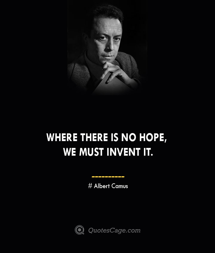 Where there is no hope we must invent it. – Albert Camus