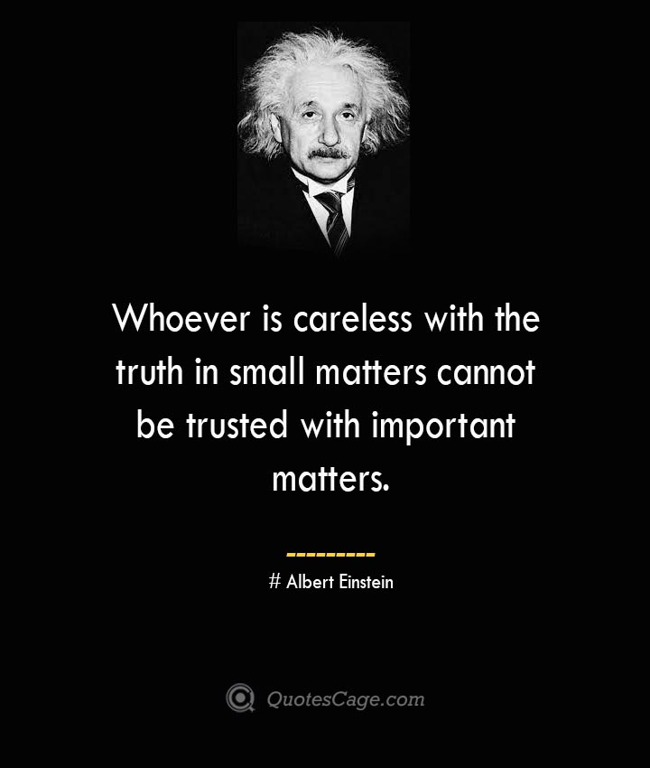 Whoever is careless with the truth in small matters cannot be trusted with important matters. –Albert Einstein