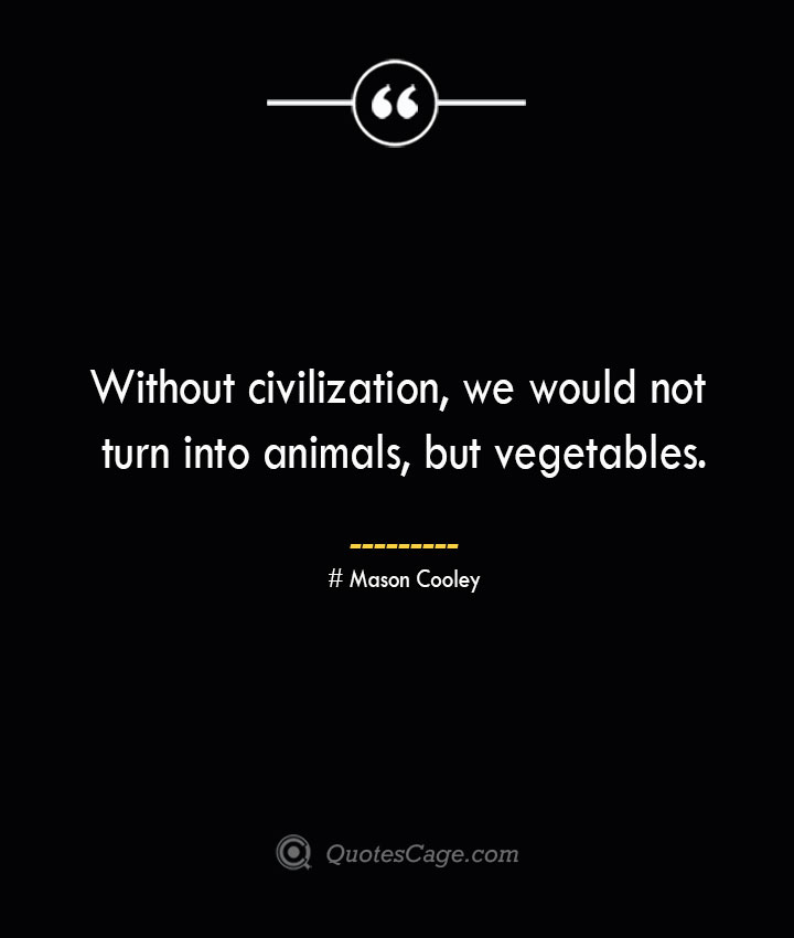 Without civilization we would not turn into animals but vegetables. Mason Cooley