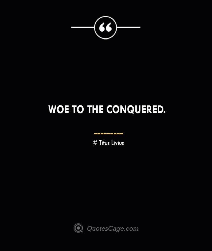 Woe to the conquered. – Titus Livius.