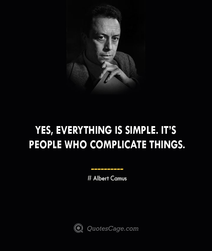 Yes everything is simple. Its people who complicate things. – Albert Camus