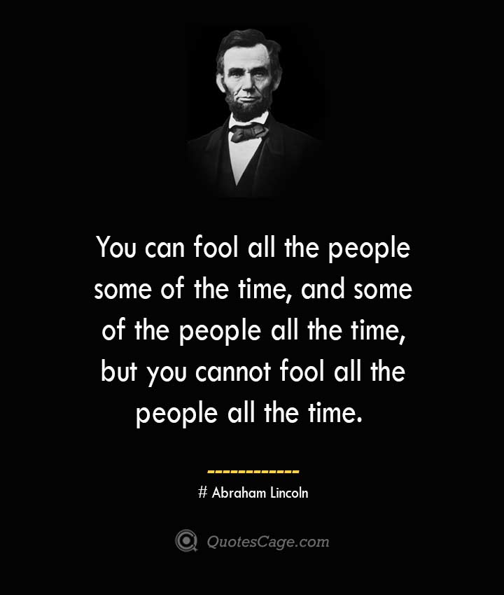 You can fool all the people some of the time and some of the people all the time but you cannot fool all the people all the time. –Abraham Lincoln
