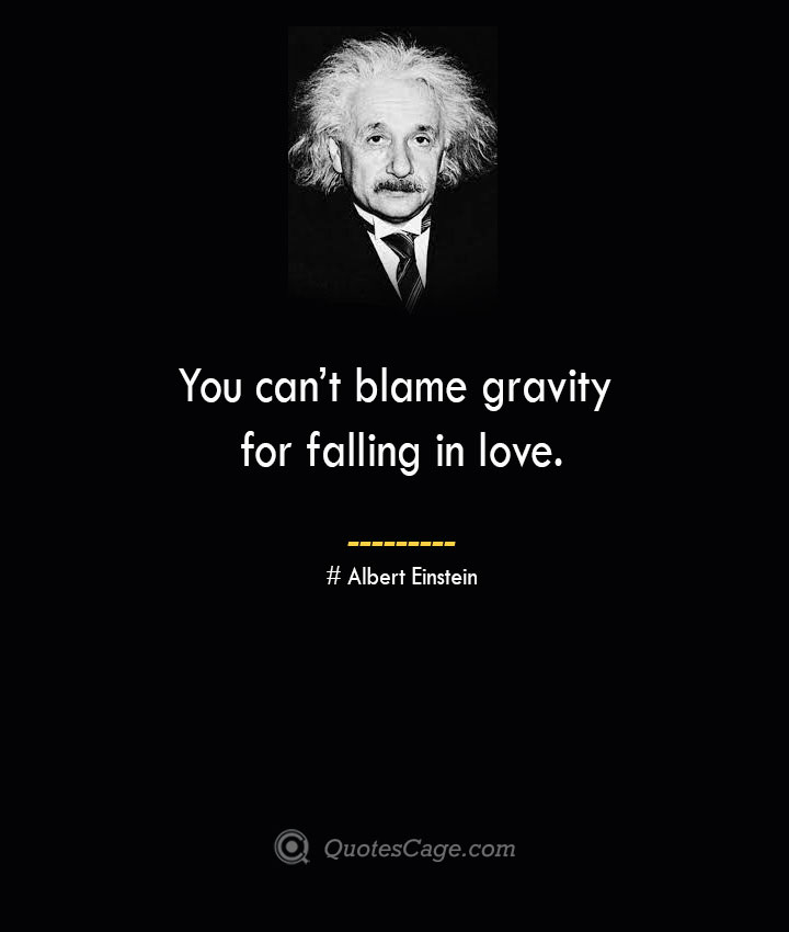 You cant blame gravity for falling in love. –Albert Einstein