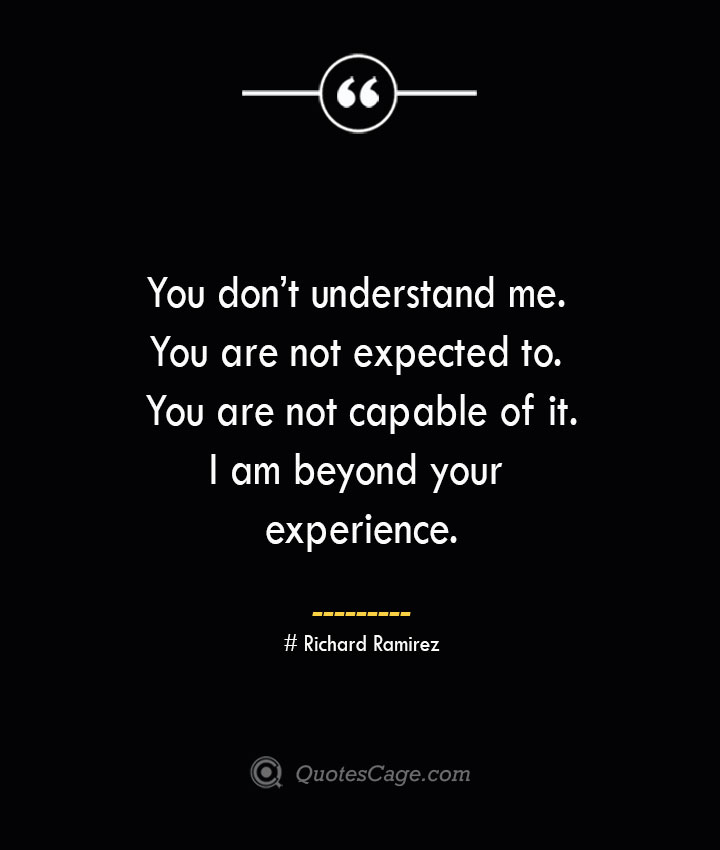 You dont understand me. You are not expected to. You are not capable of it. I am beyond your experience.– Richard Ramirez