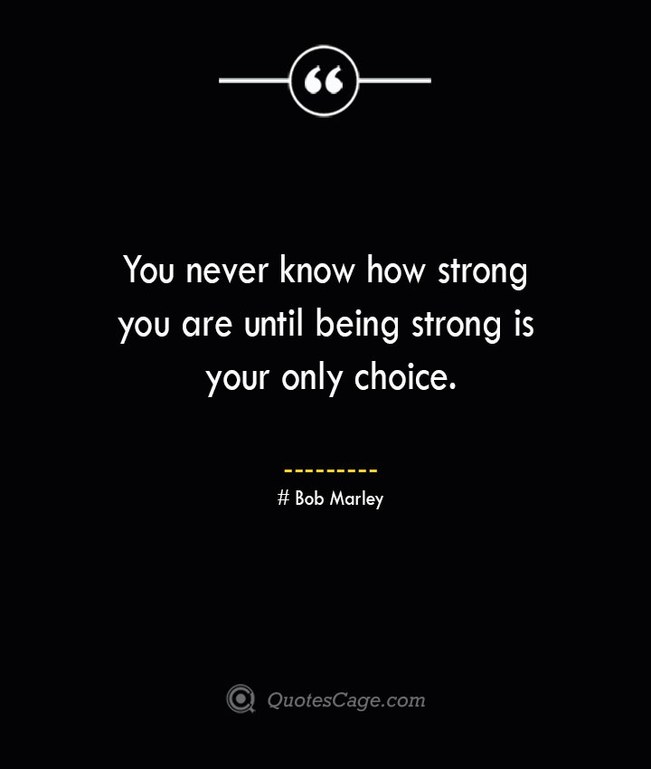 You never know how strong you are until being strong is your only choice