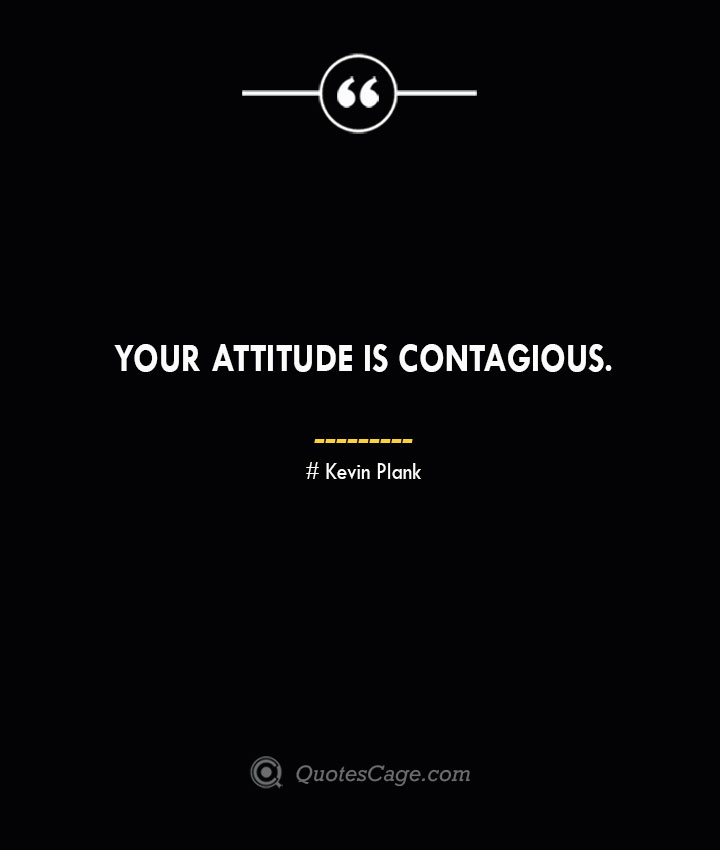 Your attitude is contagious. Kevin Plank