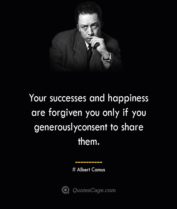 Your successes and happiness are forgiven you only if you generously consent to share them. –Albert Camus