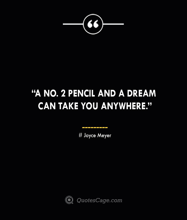 A No. 2 pencil and a dream can take you anywhere. —Joyce Meyer