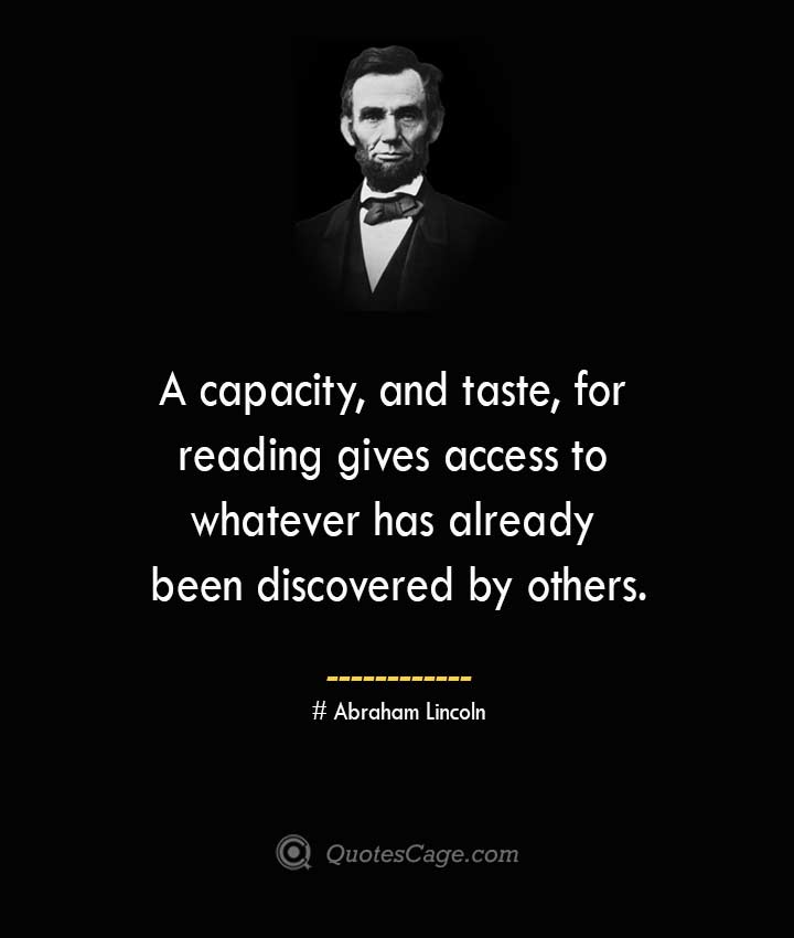 A capacity and taste for reading gives access to whatever has already been discovered by others. –Abraham Lincoln