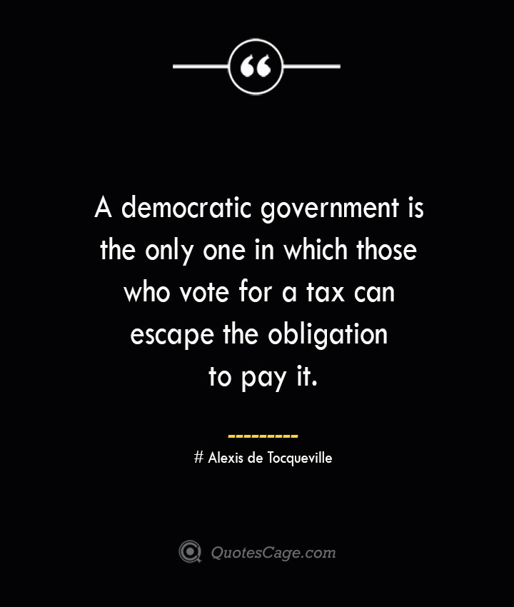 A democratic government is the only one in which those who vote for a tax can escape the obligation to pay it.— Alexis de Tocqueville