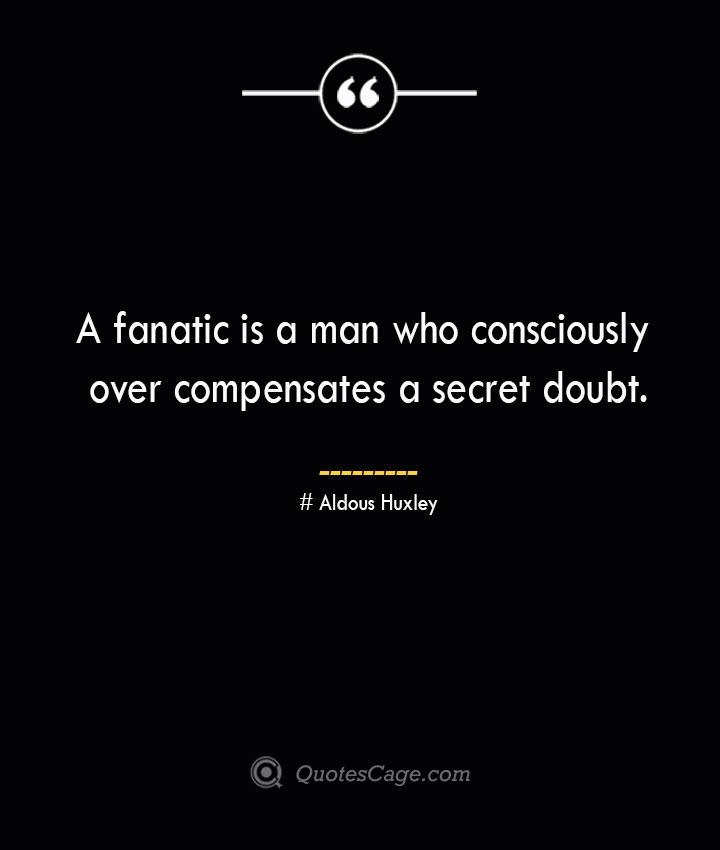 A fanatic is a man who consciously over compensates a secret doubt.— Aldous