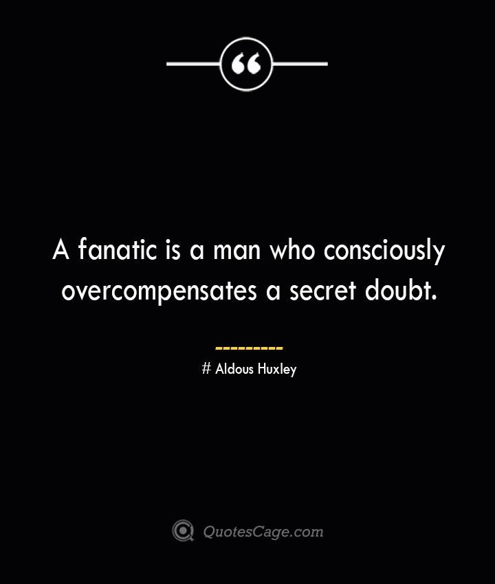 A fanatic is a man who consciously overcompensates a secret doubt.— Aldous