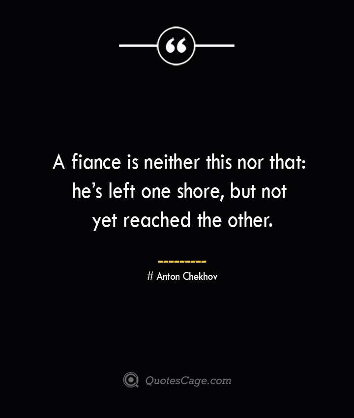 A fiance is neither this nor that hes left one shore but not yet reached the other. Anton Chekhov