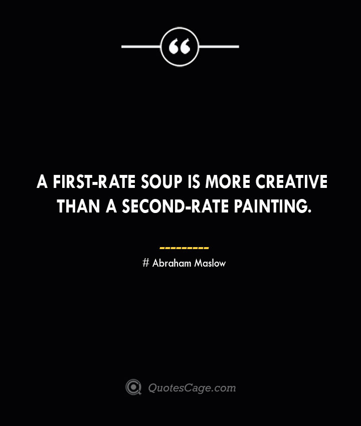 A first rate soup is more creative than a second rate painting. Abraham Maslow