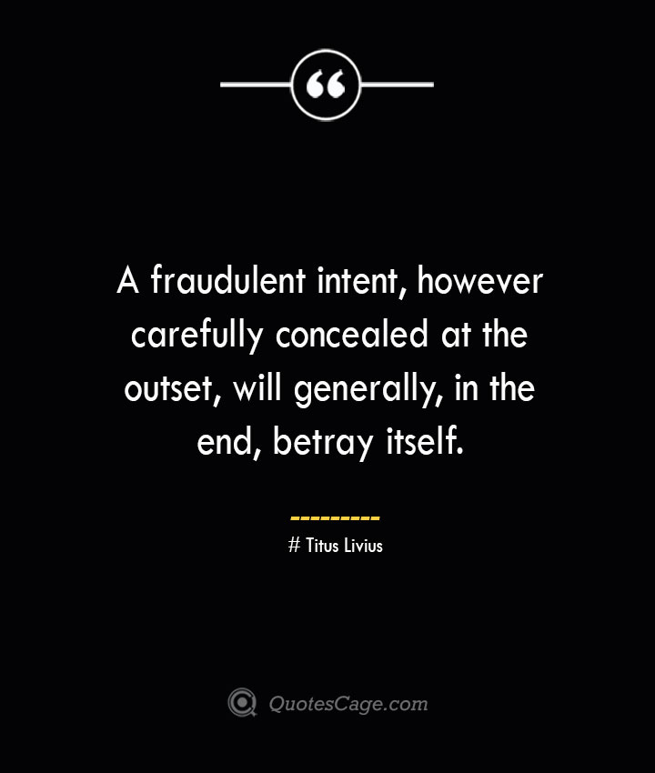 A fraudulent intent however carefully concealed at the outset will generally in the end betray itself. – Titus Livius