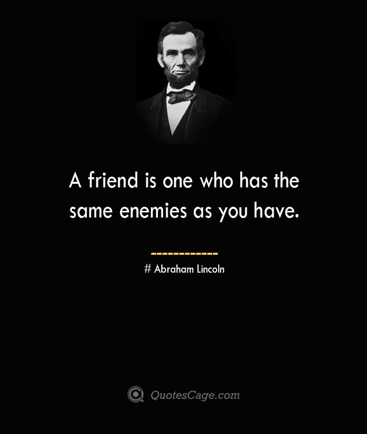 A friend is one who has the same enemies as you have. –Abraham Lincoln
