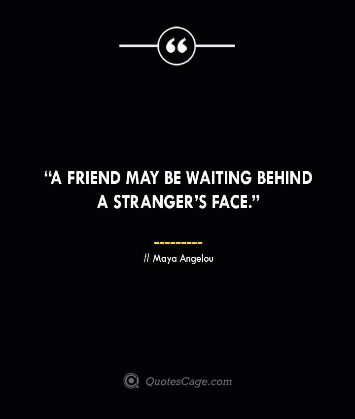 A friend may be waiting behind a strangers face.—Maya Angelou