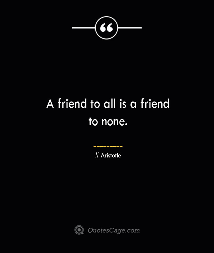 A friend to all is a friend to none.— Aristotle