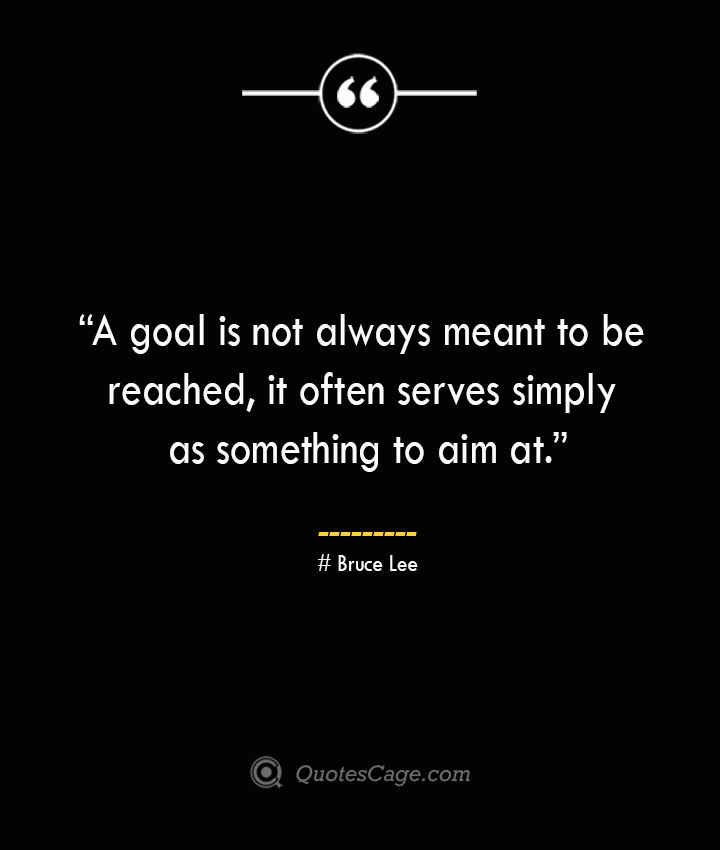 A goal is not always meant to be reached it often serves simply as something to aim at. – Bruce Lee
