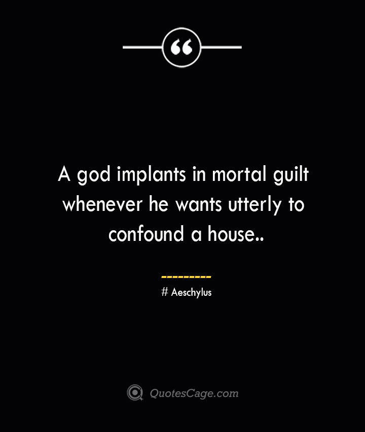 A god implants in mortal guilt whenever he wants utterly to confound a house. Aeschylus