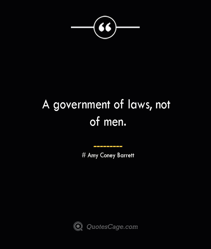 A government of laws not of men.— Amy Coney Barrett