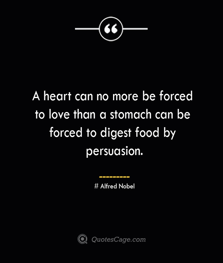 A heart can no more be forced to love than a stomach can be forced to digest food by persuasion.— Alfred Nobel