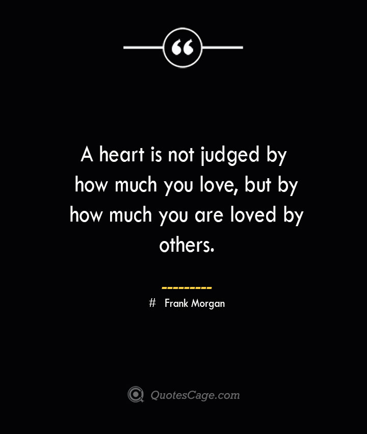 A heart is not judged by how much you love but by how much you are loved by others. Frank Morgan