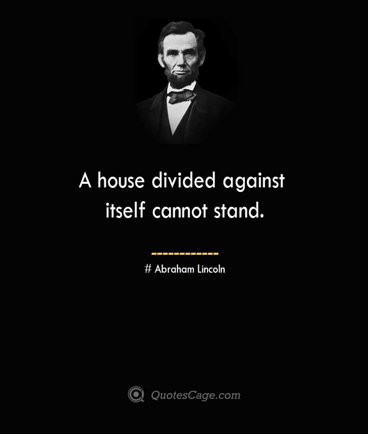 A house divided against itself cannot stand. –Abraham Lincoln