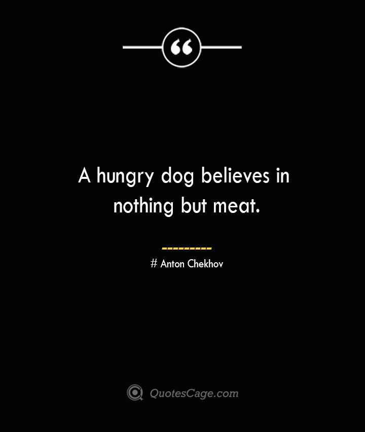 A hungry dog believes in nothing but meat.— Anton Chekhov