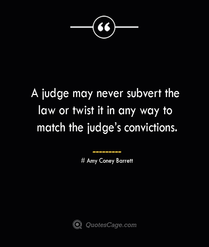 A judge may never subvert the law or twist it in any way to match the judges convictions.— Amy Coney Barrett