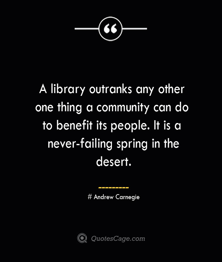A library outranks any other one thing a community can do to benefit its people. It is a never failing spring in the desert.— Andrew Carnegie