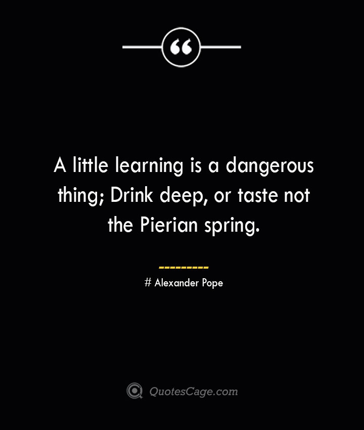 A little learning is a dangerous thing Drink deep or taste not the Pierian spring.— Alexander Pope