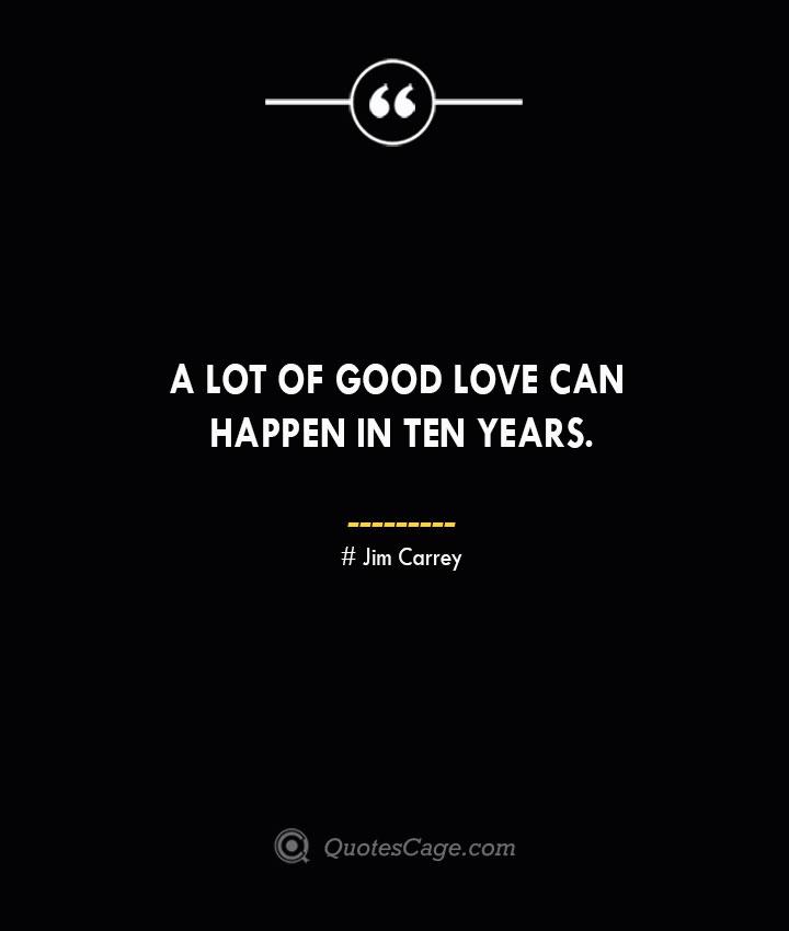 A lot of good love can happen in ten years.— Jim Carrey